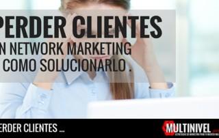 Por qué pierdes clientes en tu Network marketing.