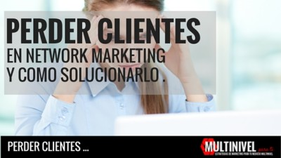 Por qué pierdes clientes en tu Network marketing.