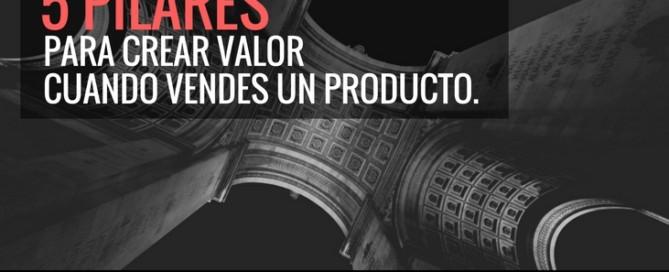 5 PILARES PARA CREAR VALOR CUANDO VENDES UN PRODUCTO